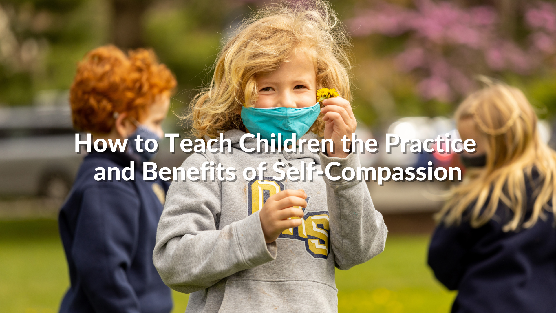 How to Teach Children the Practice and Benefits of Self-Compassion